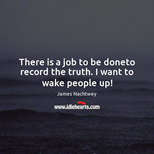 There is a job to be doneto record the truth. I want to wake people up! Image
