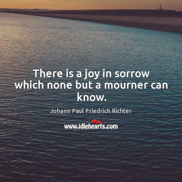 There is a joy in sorrow which none but a mourner can know. Johann Paul Friedrich Richter Picture Quote