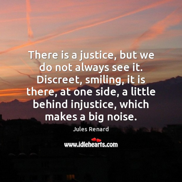 There is a justice, but we do not always see it. Discreet, Jules Renard Picture Quote