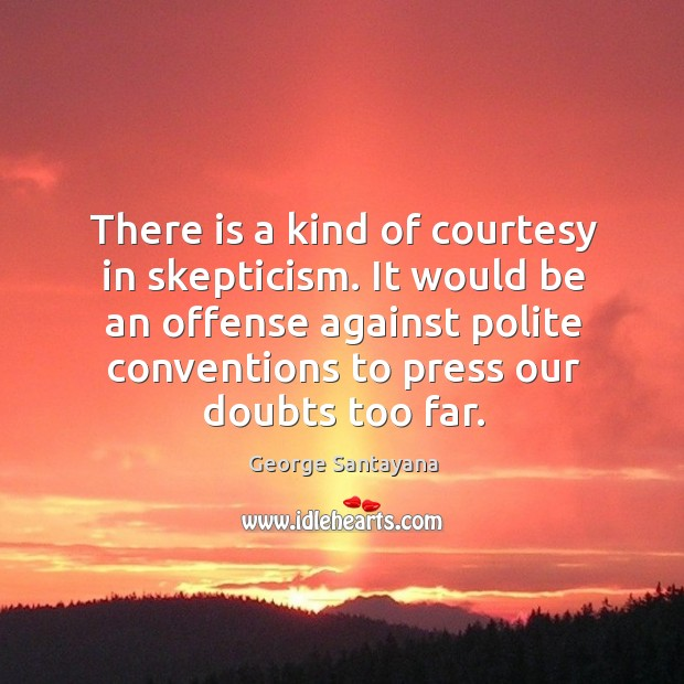 There is a kind of courtesy in skepticism. It would be an offense against polite conventions to press our doubts too far. Image