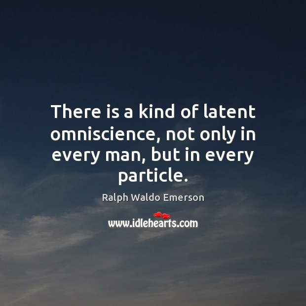 There is a kind of latent omniscience, not only in every man, but in every particle. Image