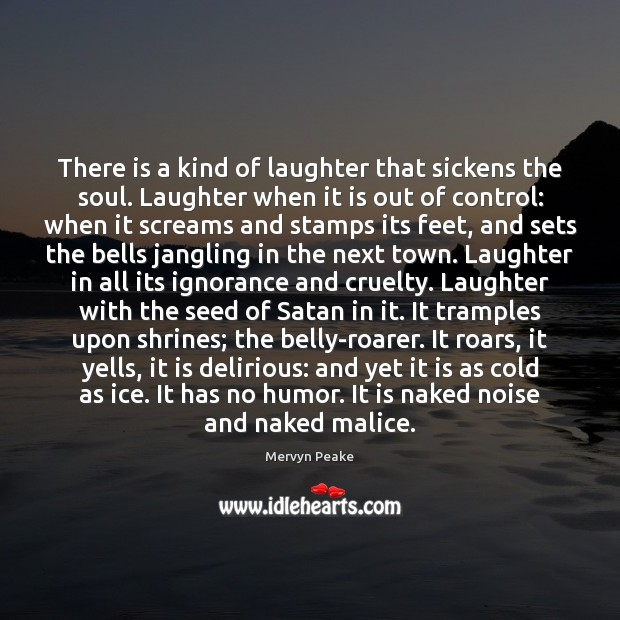 There is a kind of laughter that sickens the soul. Laughter when Mervyn Peake Picture Quote