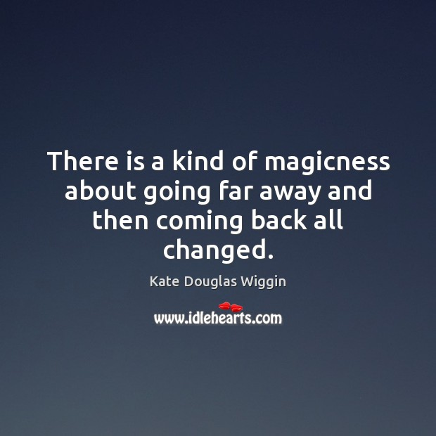 There is a kind of magicness about going far away and then coming back all changed. Image