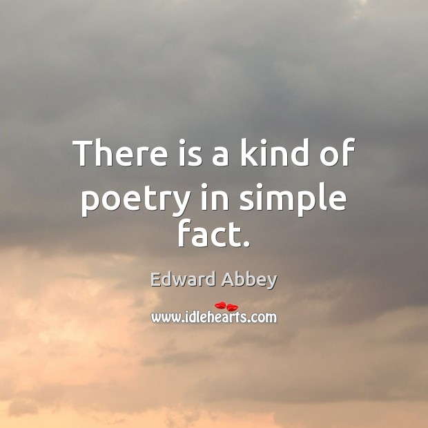 There is a kind of poetry in simple fact. Edward Abbey Picture Quote