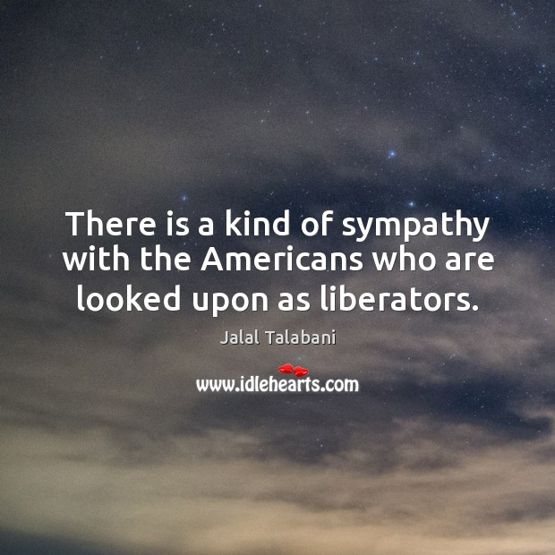 There is a kind of sympathy with the Americans who are looked upon as liberators. Image