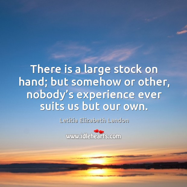 Image, There is a large stock on hand; but somehow or other, nobody's experience ever suits us but our own.