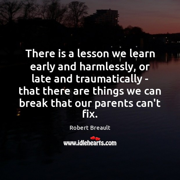 There is a lesson we learn early and harmlessly, or late and Robert Breault Picture Quote