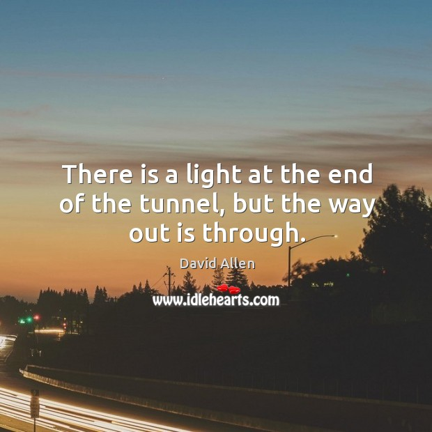 There is a light at the end of the tunnel, but the way out is through. David Allen Picture Quote