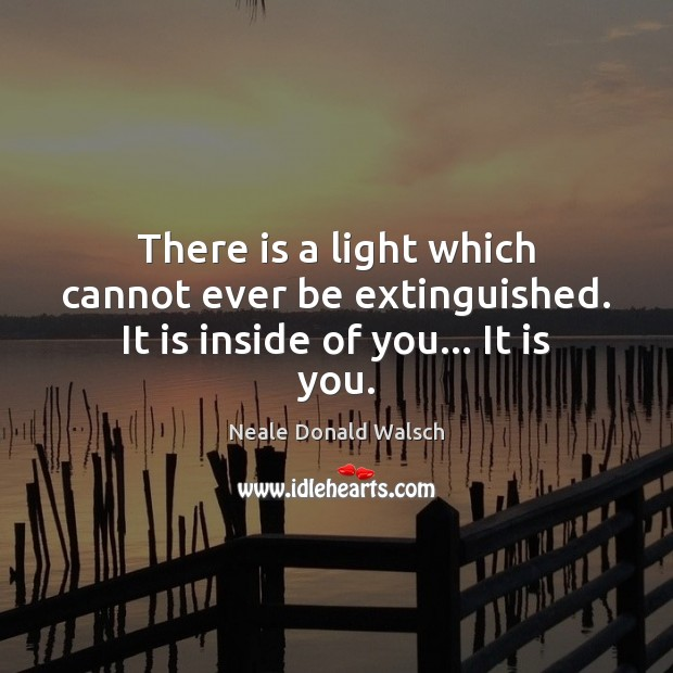 There is a light which cannot ever be extinguished. It is inside of you… It is you. Neale Donald Walsch Picture Quote