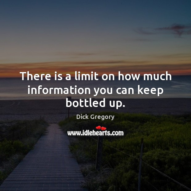 There is a limit on how much information you can keep bottled up. Dick Gregory Picture Quote