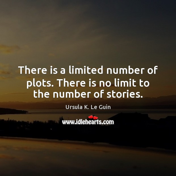 There is a limited number of plots. There is no limit to the number of stories. Ursula K. Le Guin Picture Quote