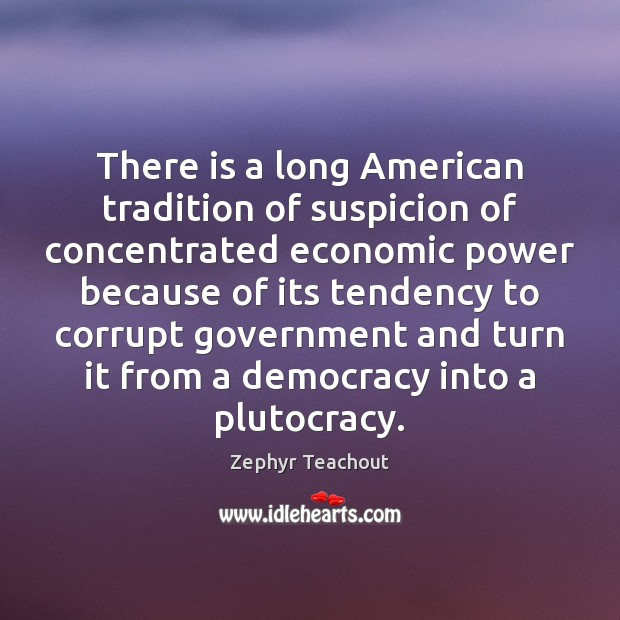 There is a long American tradition of suspicion of concentrated economic power Zephyr Teachout Picture Quote