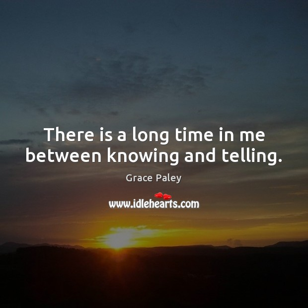 There is a long time in me between knowing and telling. Grace Paley Picture Quote