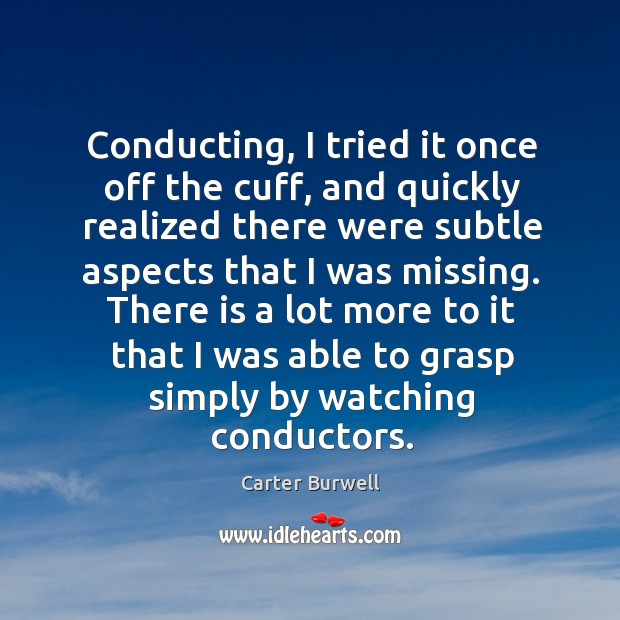 There is a lot more to it that I was able to grasp simply by watching conductors. Image