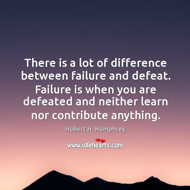There is a lot of difference between failure and defeat. Failure is Image