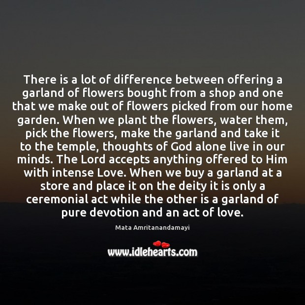 There is a lot of difference between offering a garland of flowers Mata Amritanandamayi Picture Quote