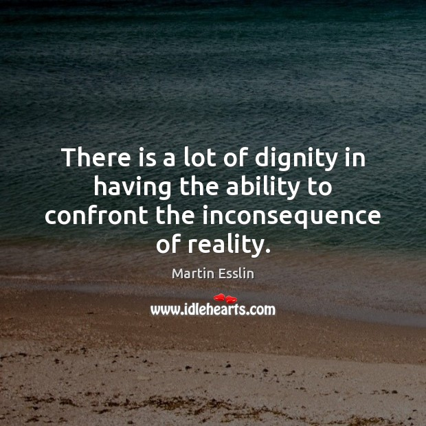 Image, There is a lot of dignity in having the ability to confront the inconsequence of reality.