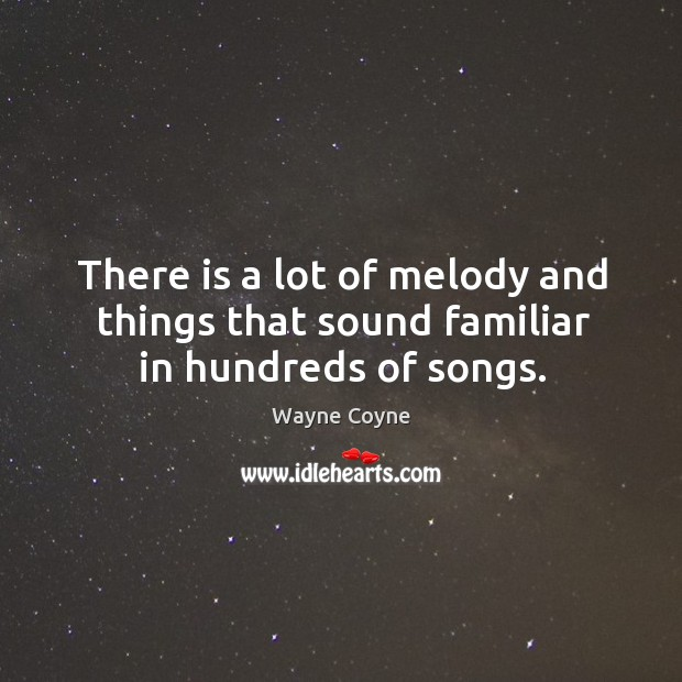 There is a lot of melody and things that sound familiar in hundreds of songs. Wayne Coyne Picture Quote