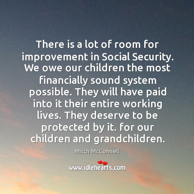 There is a lot of room for improvement in social security. We owe our children the most financially sound system possible. Mitch McConnell Picture Quote