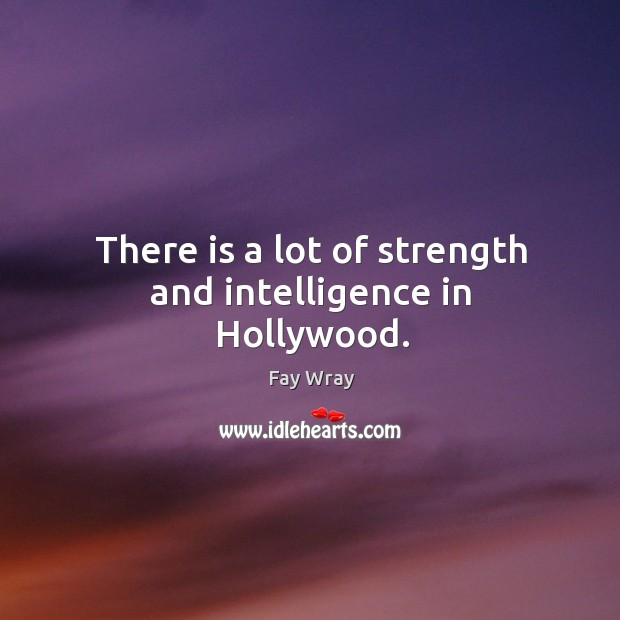 There is a lot of strength and intelligence in hollywood. Fay Wray Picture Quote