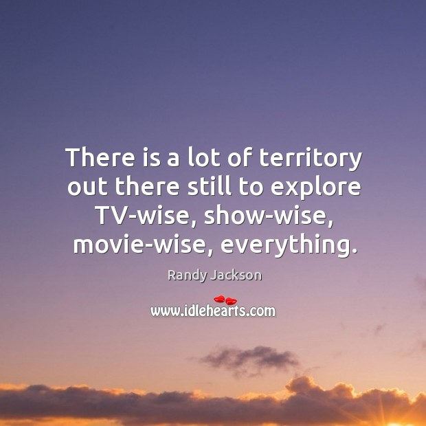 There is a lot of territory out there still to explore tv-wise, show-wise, movie-wise, everything. Randy Jackson Picture Quote