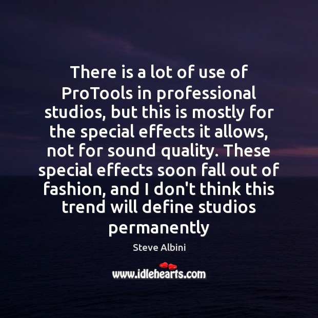There is a lot of use of ProTools in professional studios, but Steve Albini Picture Quote