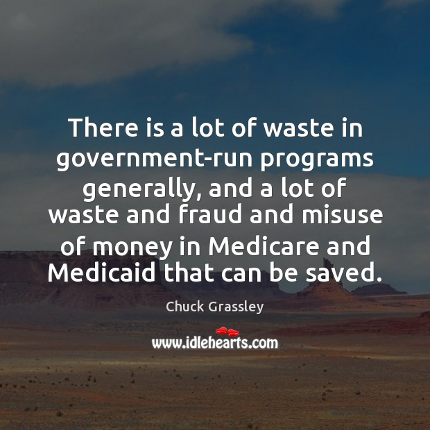 There is a lot of waste in government-run programs generally, and a Chuck Grassley Picture Quote