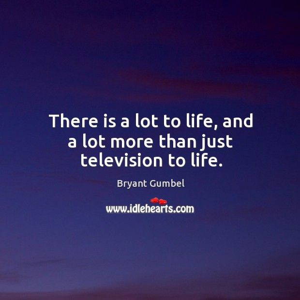 There is a lot to life, and a lot more than just television to life. Bryant Gumbel Picture Quote