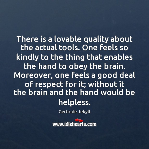 There is a lovable quality about the actual tools. One feels so Gertrude Jekyll Picture Quote
