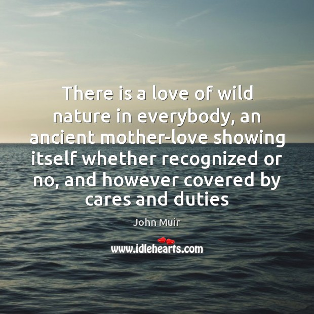 There is a love of wild nature in everybody, an ancient mother-love Image