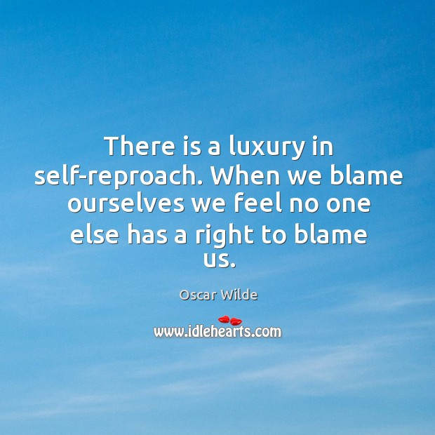 Image, There is a luxury in self-reproach. When we blame ourselves we feel no one else has a right to blame us.