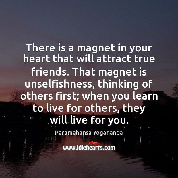 There is a magnet in your heart that will attract true friends. Paramahansa Yogananda Picture Quote