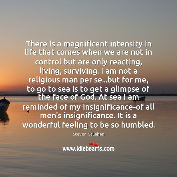 There is a magnificent intensity in life that comes when we are Sea Quotes Image