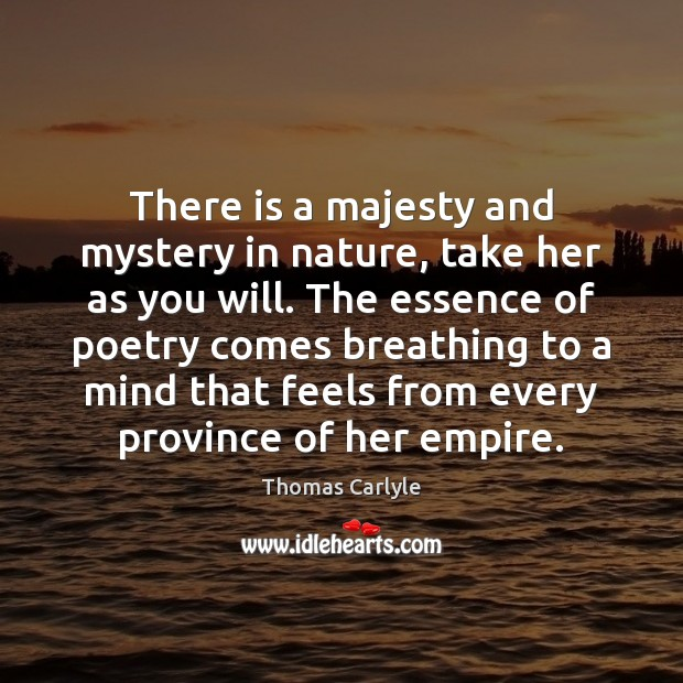 There is a majesty and mystery in nature, take her as you Thomas Carlyle Picture Quote