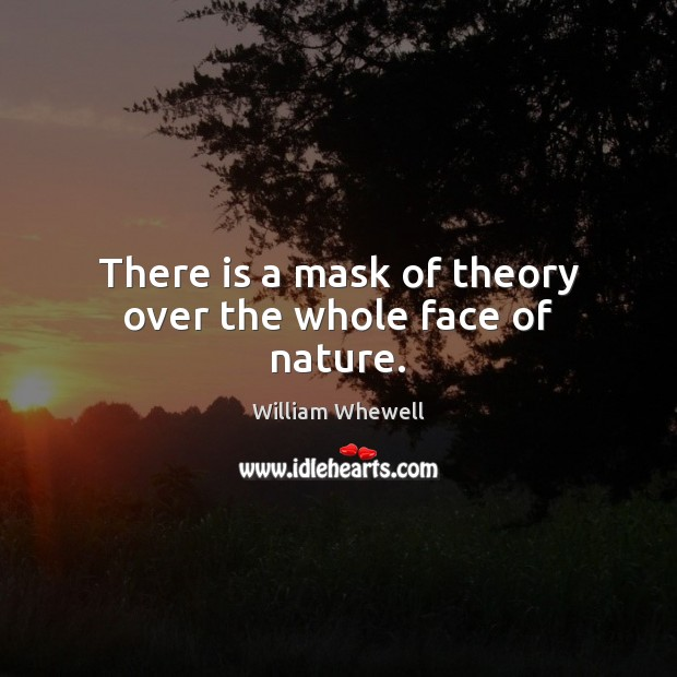 There is a mask of theory over the whole face of nature. William Whewell Picture Quote