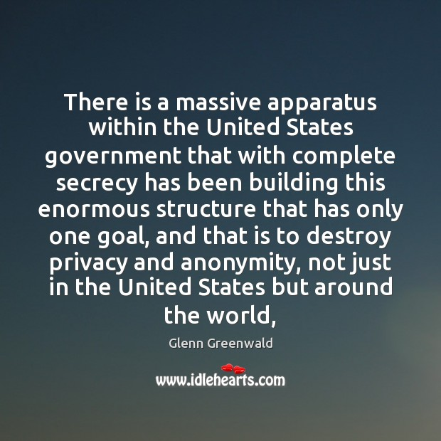 There is a massive apparatus within the United States government that with Glenn Greenwald Picture Quote