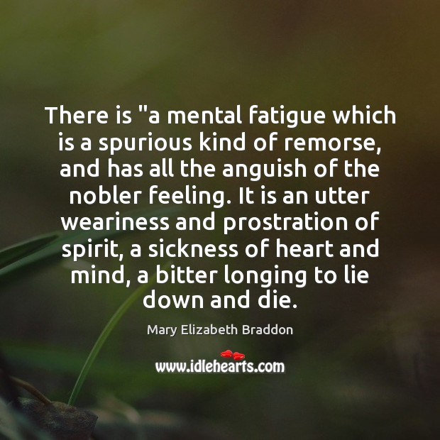 """There is """"a mental fatigue which is a spurious kind of remorse, Mary Elizabeth Braddon Picture Quote"""