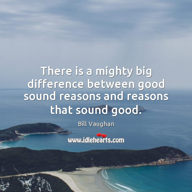 There is a mighty big difference between good sound reasons and reasons that sound good. Bill Vaughan Picture Quote