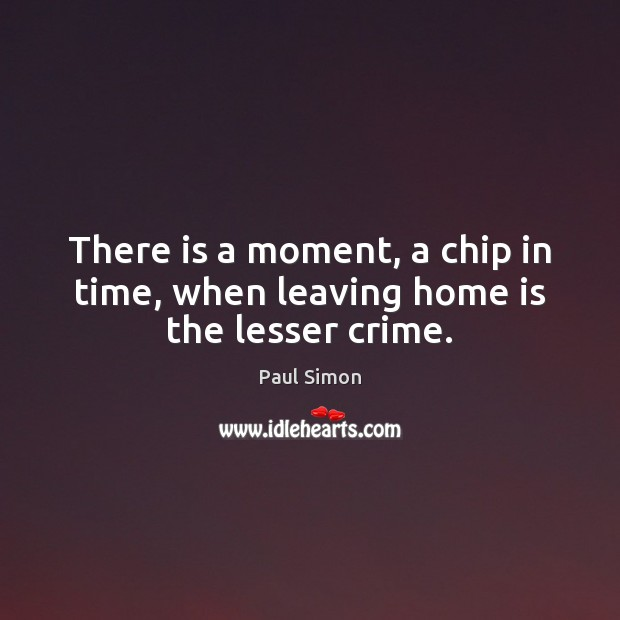There is a moment, a chip in time, when leaving home is the lesser crime. Paul Simon Picture Quote