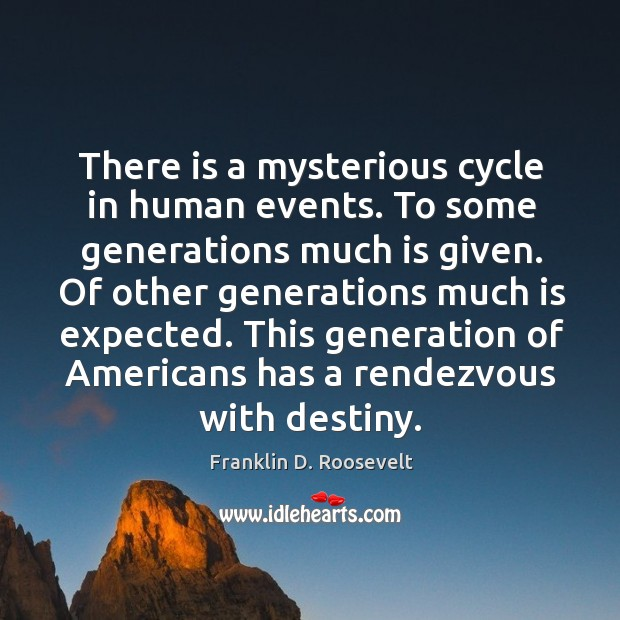 There is a mysterious cycle in human events. To some generations much is given. Image