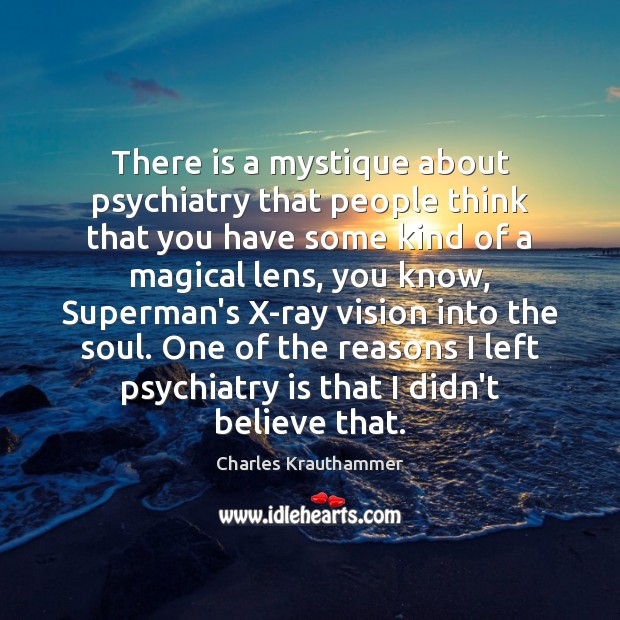 There is a mystique about psychiatry that people think that you have Image
