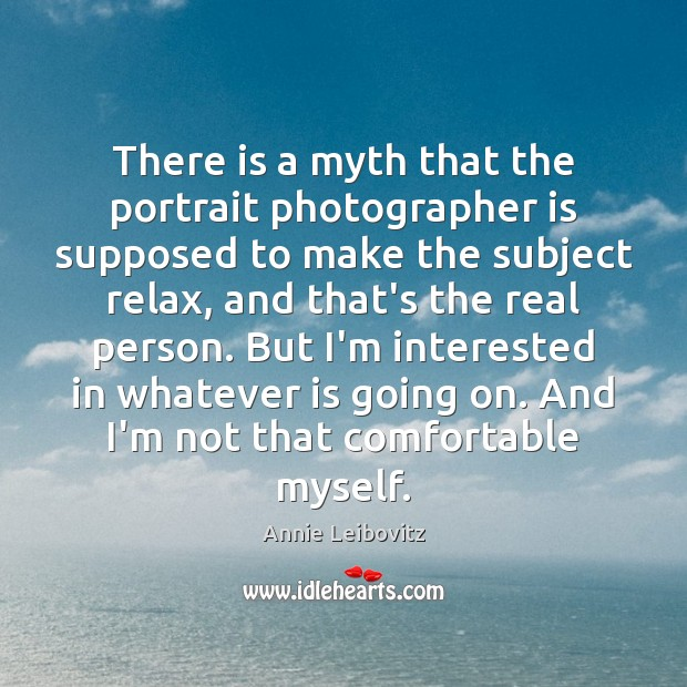 There is a myth that the portrait photographer is supposed to make Annie Leibovitz Picture Quote