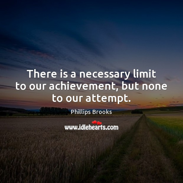 There is a necessary limit to our achievement, but none to our attempt. Image