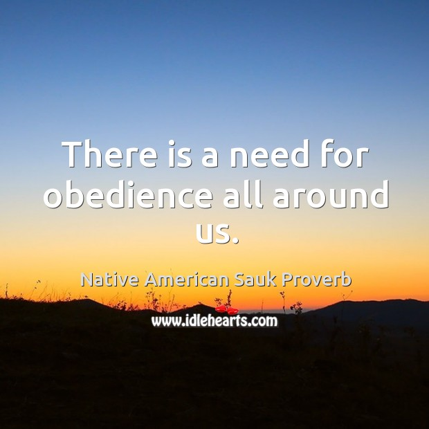 There is a need for obedience all around us. Native American Sauk Proverbs Image