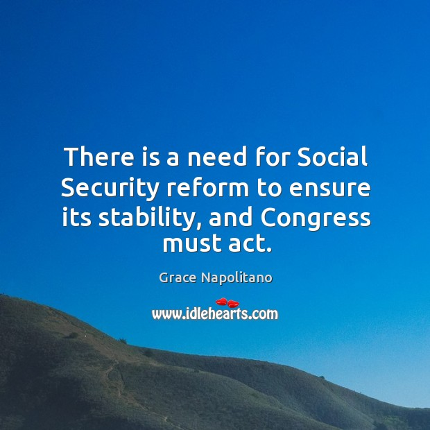There is a need for social security reform to ensure its stability, and congress must act. Grace Napolitano Picture Quote