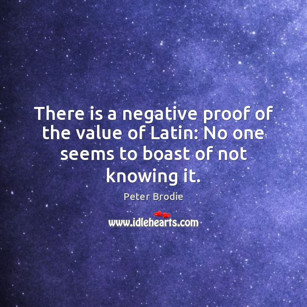 There is a negative proof of the value of Latin: No one seems to boast of not knowing it. Value Quotes Image