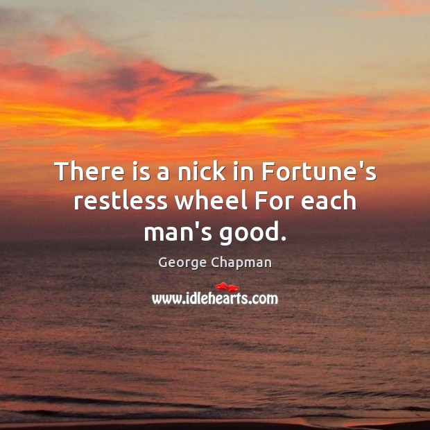 There is a nick in Fortune's restless wheel For each man's good. Image