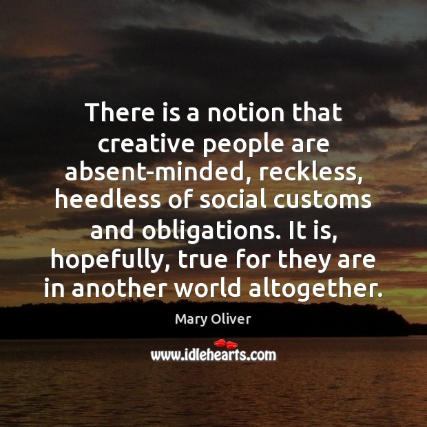 There is a notion that creative people are absent-minded, reckless, heedless of Mary Oliver Picture Quote