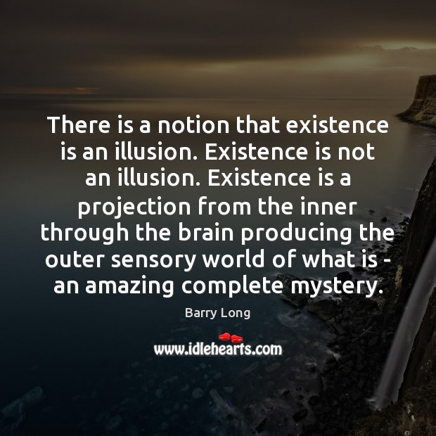 There is a notion that existence is an illusion. Existence is not Barry Long Picture Quote