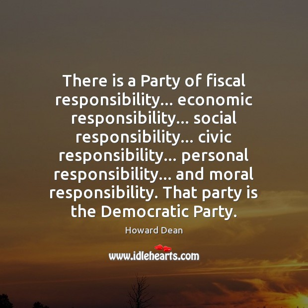 There is a Party of fiscal responsibility… economic responsibility… social responsibility… civic Social Responsibility Quotes Image